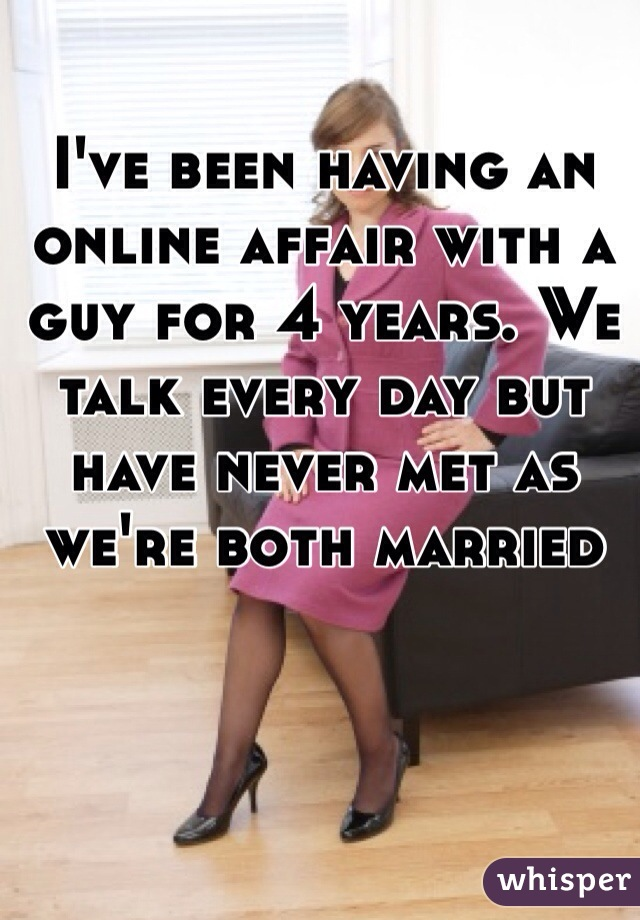 I've been having an online affair with a guy for 4 years. We talk every day but have never met as we're both married