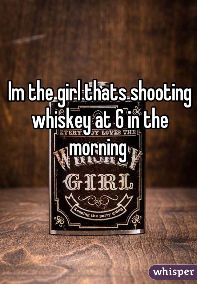 Im the girl thats shooting whiskey at 6 in the morning