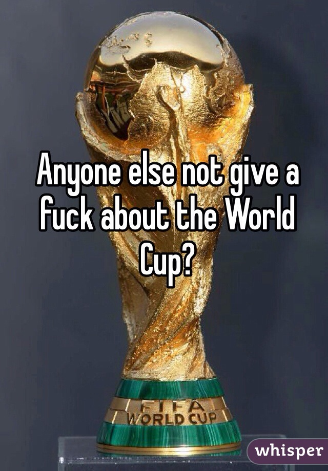 Anyone else not give a fuck about the World Cup?