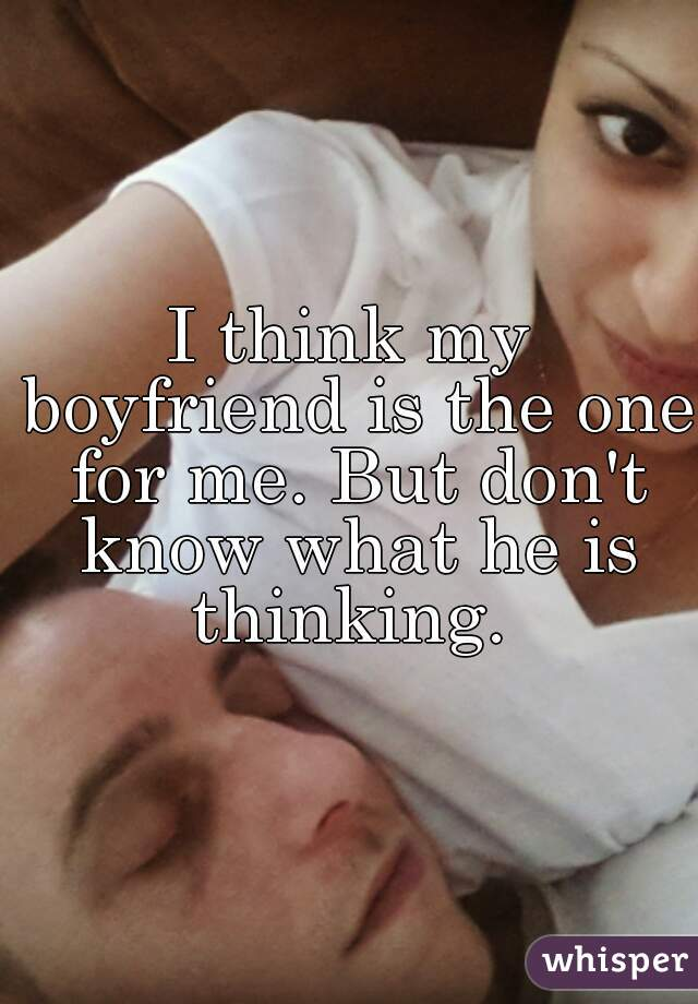 I think my boyfriend is the one for me. But don't know what he is thinking.