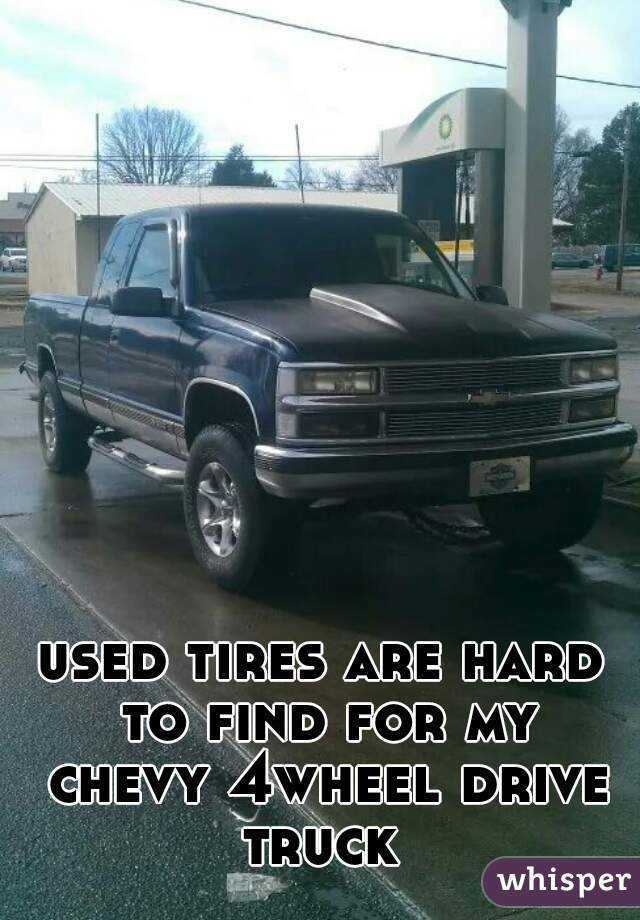 used tires are hard to find for my chevy 4wheel drive truck