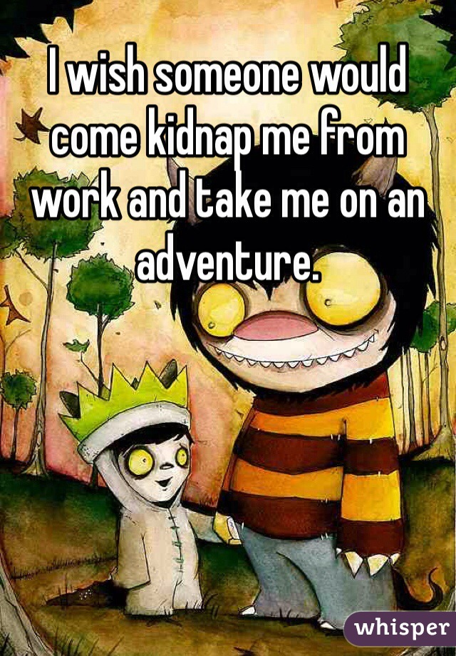 I wish someone would come kidnap me from work and take me on an adventure.