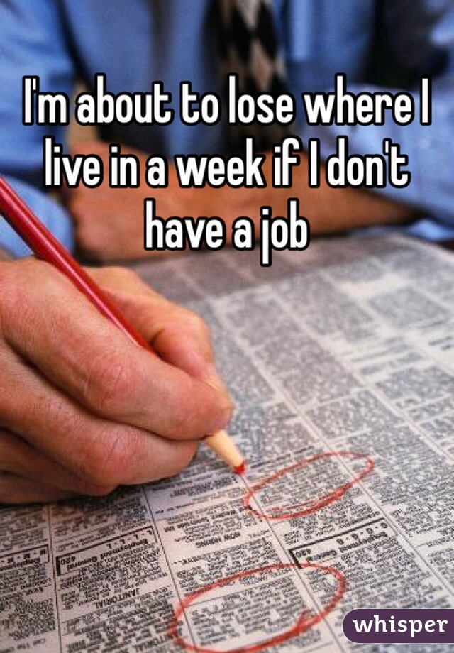 I'm about to lose where I live in a week if I don't have a job