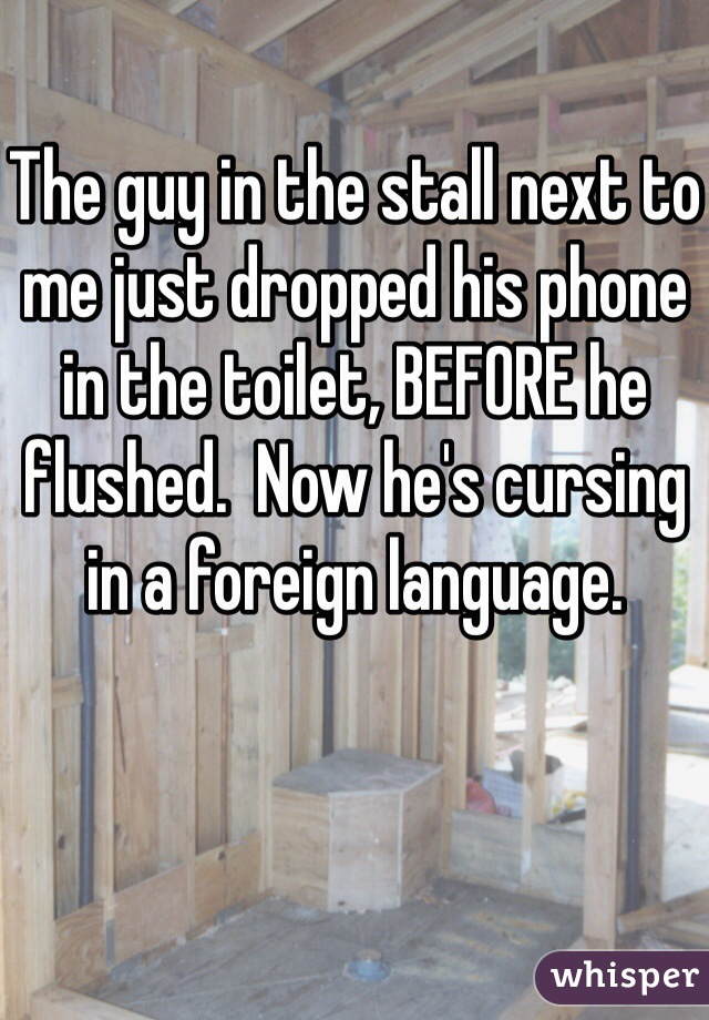 The guy in the stall next to me just dropped his phone in the toilet, BEFORE he flushed.  Now he's cursing in a foreign language.