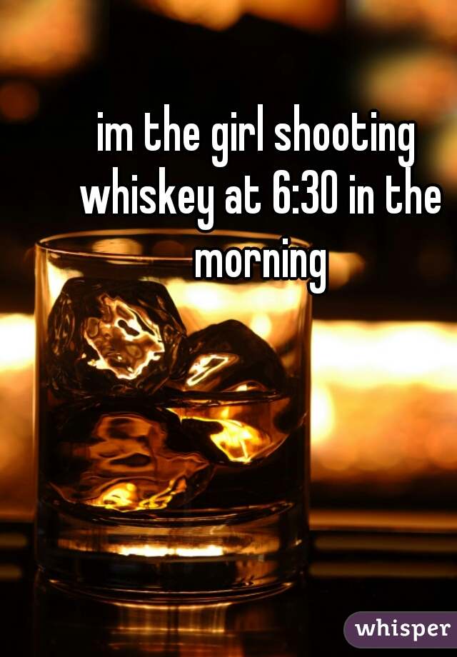im the girl shooting whiskey at 6:30 in the morning