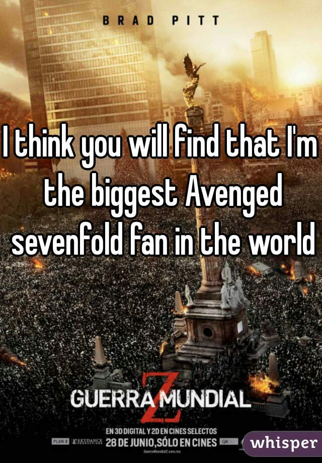 I think you will find that I'm the biggest Avenged sevenfold fan in the world