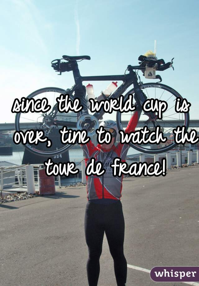 since the world cup is over, tine to watch the tour de france!