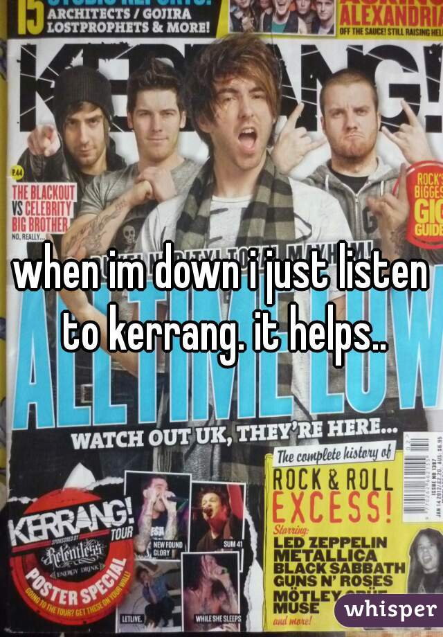 when im down i just listen to kerrang. it helps..