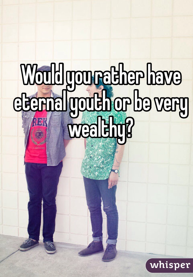 Would you rather have eternal youth or be very wealthy?