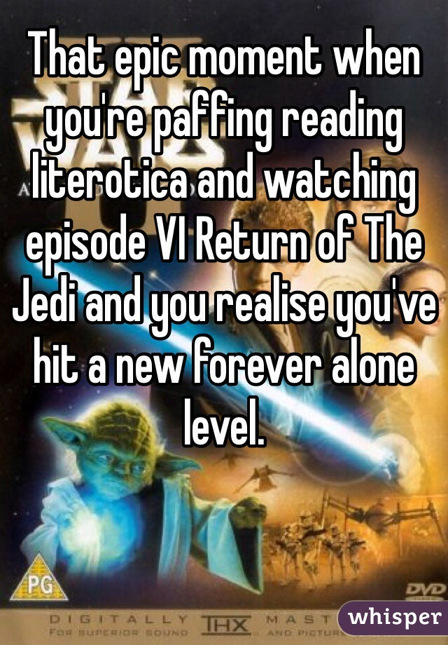 That epic moment when you're paffing reading literotica and watching episode VI Return of The Jedi and you realise you've hit a new forever alone level.