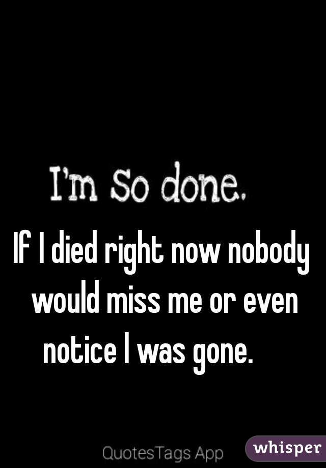 If I died right now nobody would miss me or even notice I was gone.