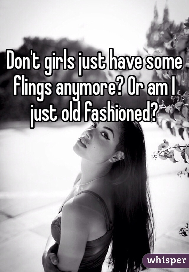 Don't girls just have some flings anymore? Or am I just old fashioned?