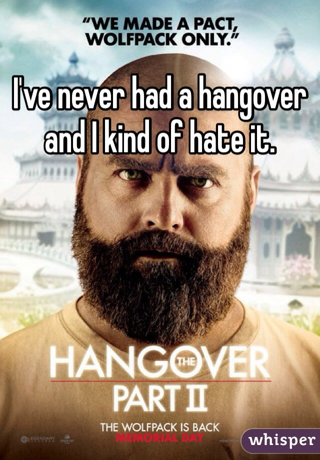 I've never had a hangover and I kind of hate it.