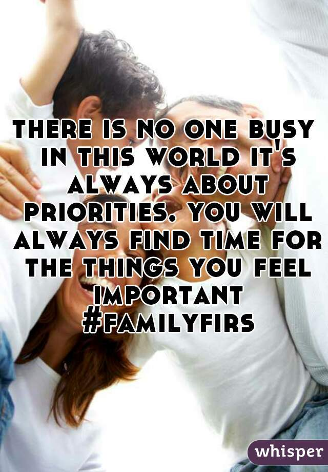 there is no one busy in this world it's always about priorities. you will always find time for the things you feel important #familyfirst