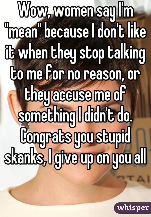 """Wow, women say I'm """"mean"""" because I don't like it when they stop talking to me for no reason, or they accuse me of something I didn't do. Congrats you stupid skanks, I give up on you all"""