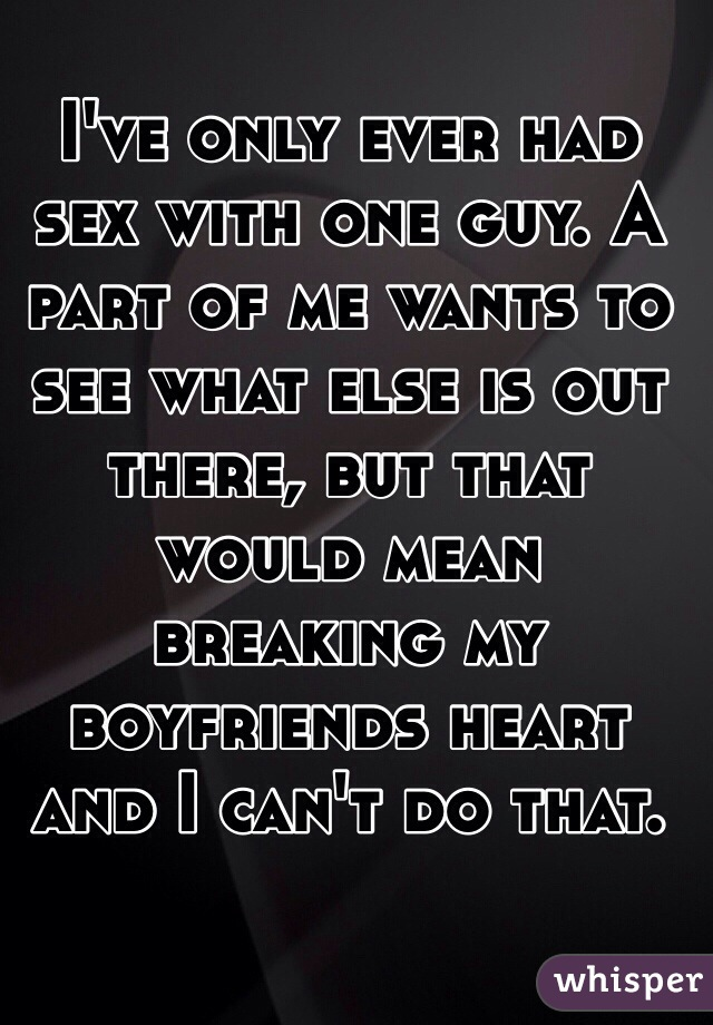 I've only ever had sex with one guy. A part of me wants to see what else is out there, but that would mean breaking my boyfriends heart and I can't do that.
