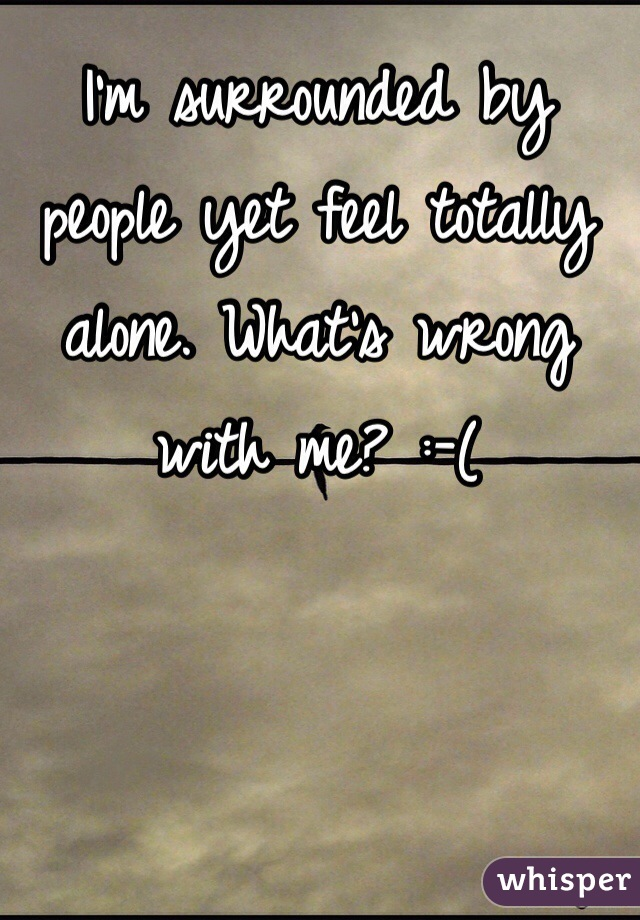 I'm surrounded by people yet feel totally alone. What's wrong with me? :-(
