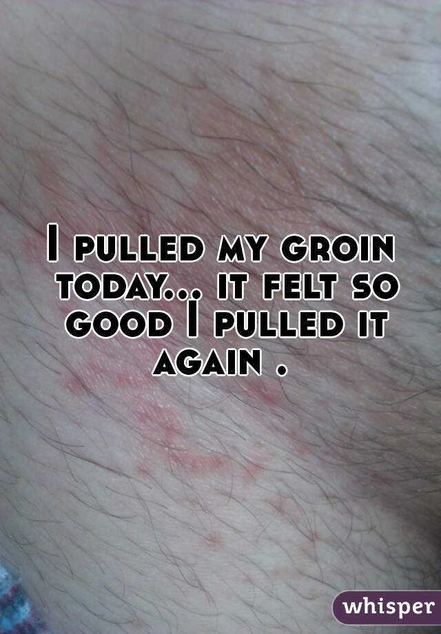 I pulled my groin today... it felt so good I pulled it again .