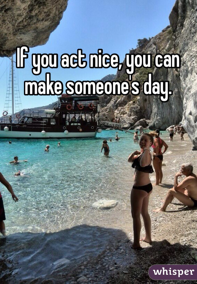 If you act nice, you can make someone's day.