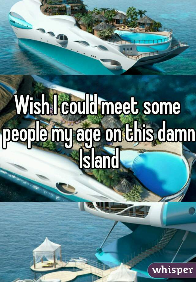 Wish I could meet some people my age on this damn Island
