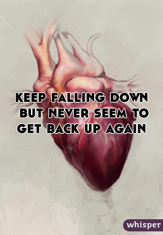 keep falling down but never seem to get back up again
