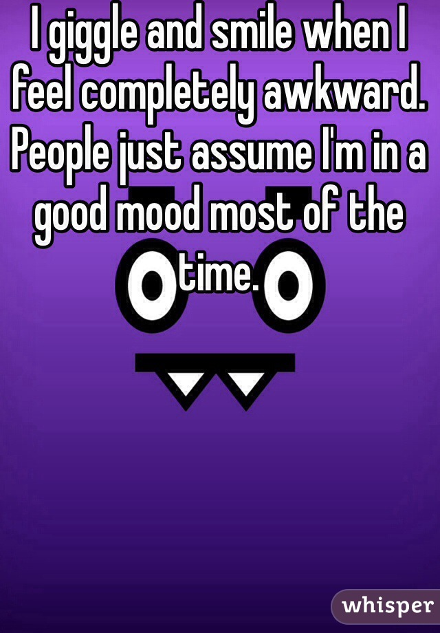 I giggle and smile when I feel completely awkward. People just assume I'm in a good mood most of the time.