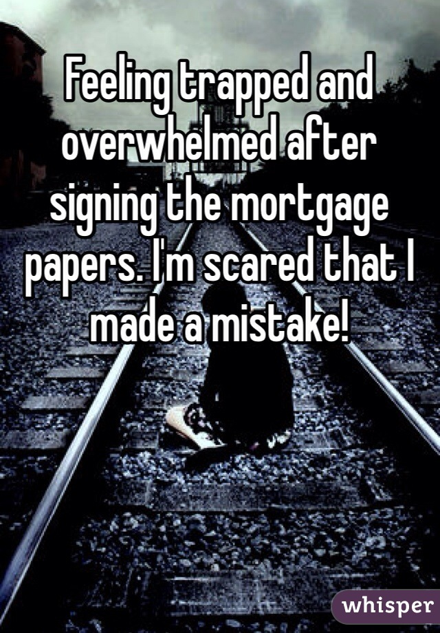 Feeling trapped and overwhelmed after signing the mortgage papers. I'm scared that I made a mistake!