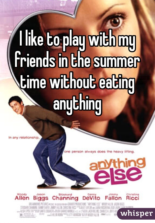 I like to play with my friends in the summer time without eating anything