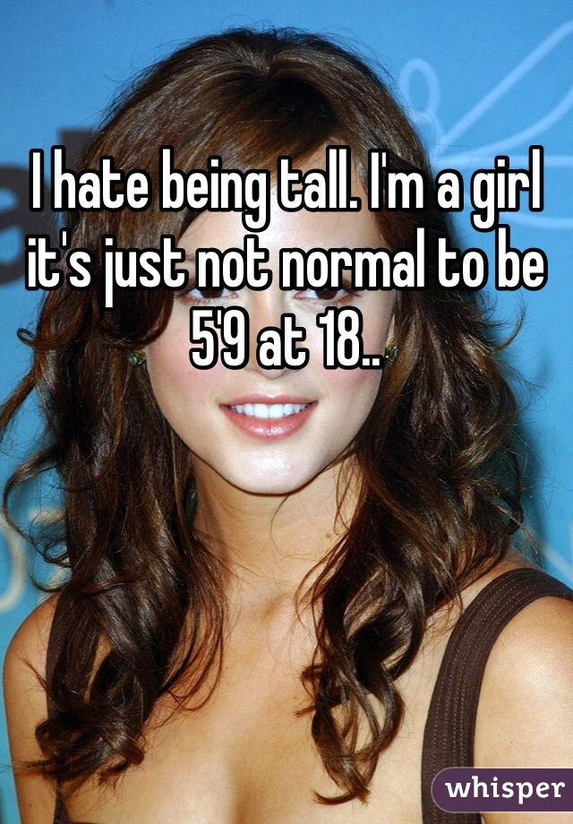 I hate being tall. I'm a girl it's just not normal to be 5'9 at 18..