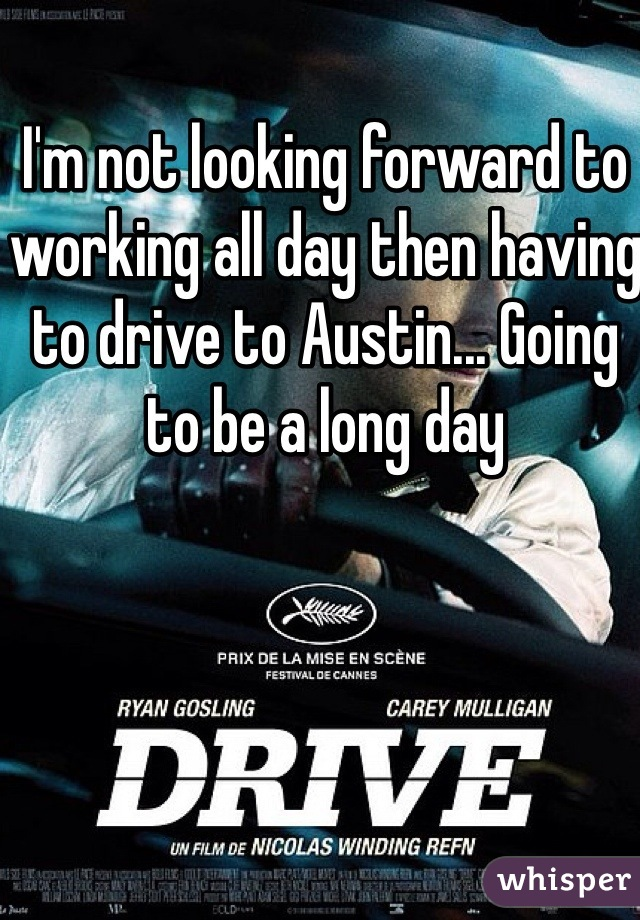 I'm not looking forward to working all day then having to drive to Austin... Going to be a long day