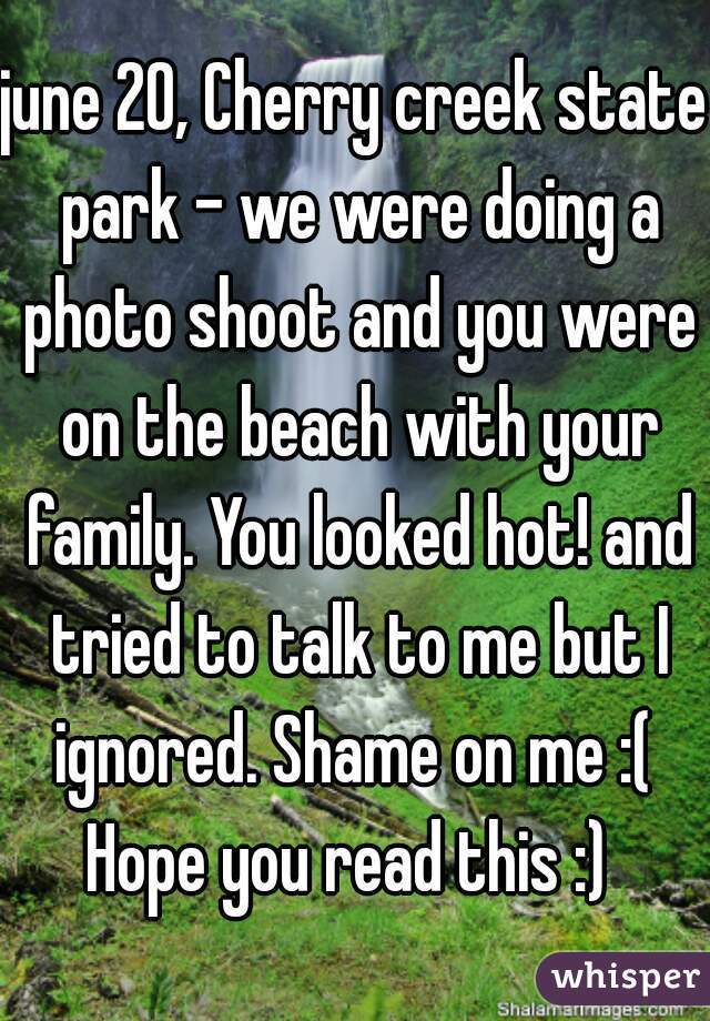 june 20, Cherry creek state park - we were doing a photo shoot and you were on the beach with your family. You looked hot! and tried to talk to me but I ignored. Shame on me :(  Hope you read this :)