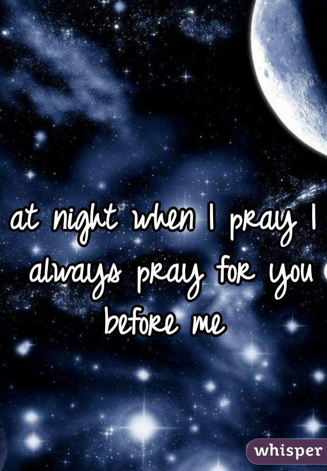 at night when I pray I always pray for you before me