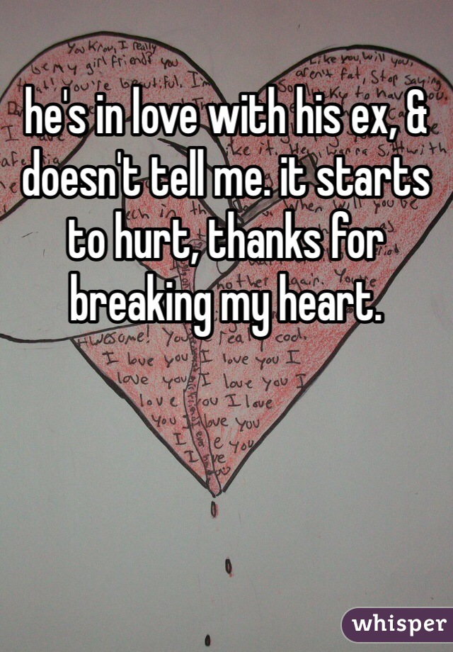 he's in love with his ex, & doesn't tell me. it starts to hurt, thanks for breaking my heart.