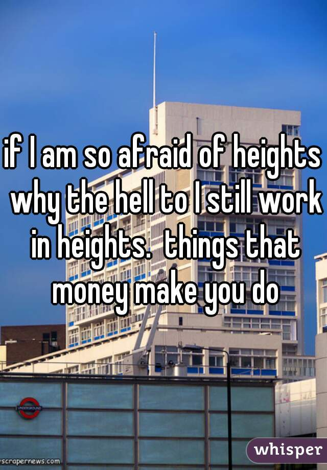 if I am so afraid of heights why the hell to I still work in heights.  things that money make you do