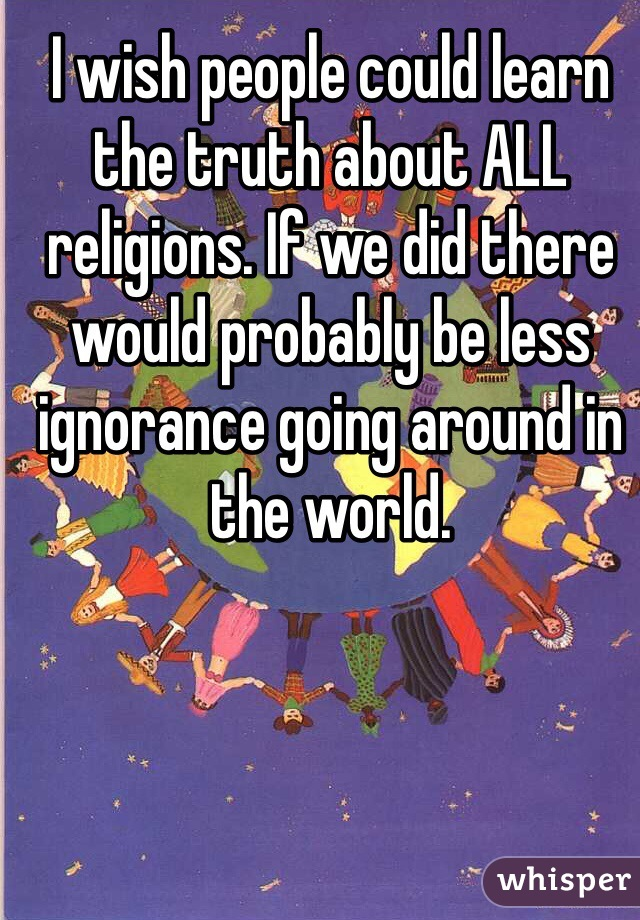 I wish people could learn the truth about ALL religions. If we did there would probably be less ignorance going around in the world.