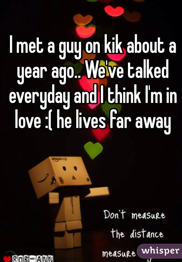 I met a guy on kik about a year ago.. We've talked everyday and I think I'm in love :( he lives far away