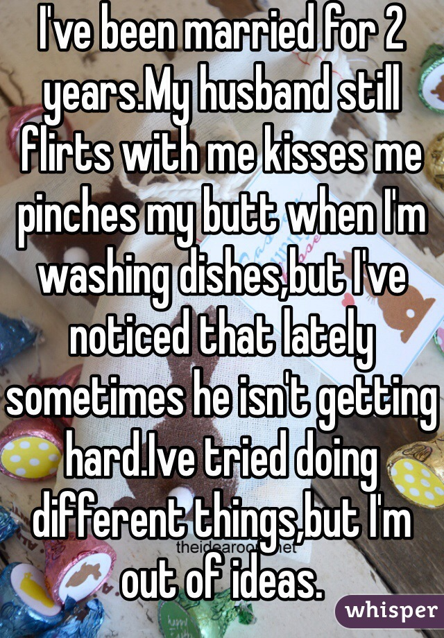 I've been married for 2 years.My husband still flirts with me kisses me pinches my butt when I'm washing dishes,but I've noticed that lately sometimes he isn't getting hard.Ive tried doing different things,but I'm out of ideas.