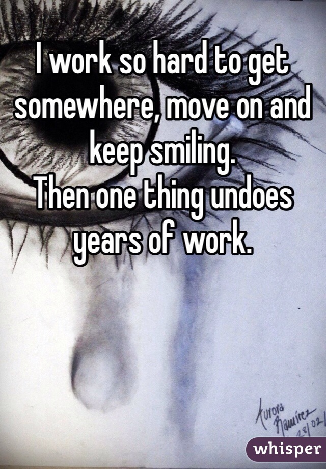 I work so hard to get somewhere, move on and keep smiling.  Then one thing undoes years of work.