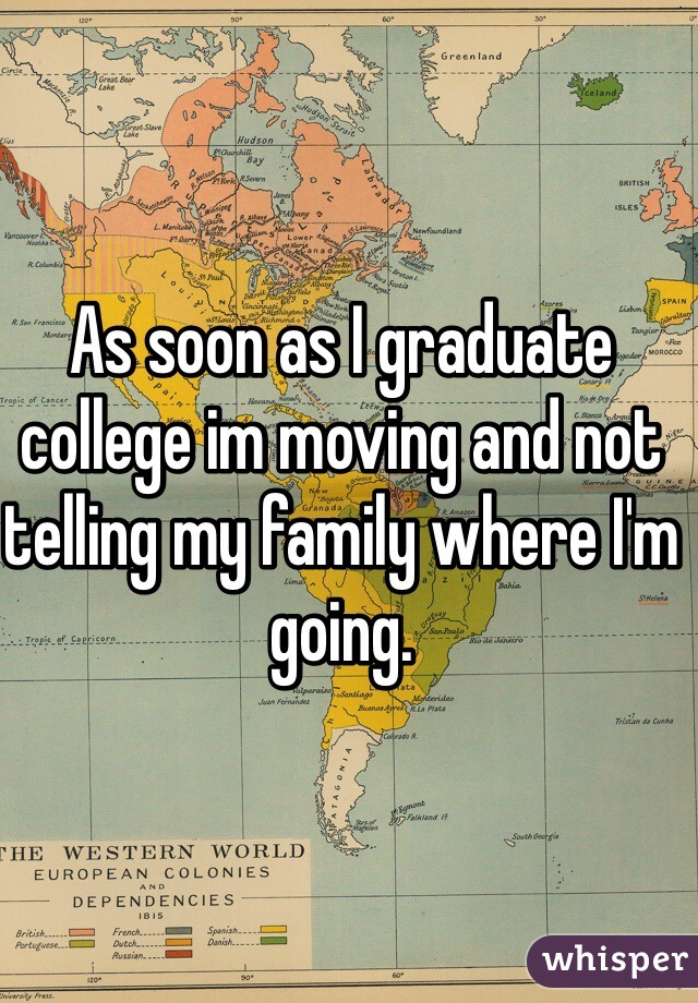 As soon as I graduate college im moving and not telling my family where I'm going.