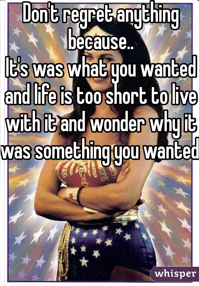 Don't regret anything because.. It's was what you wanted and life is too short to live with it and wonder why it was something you wanted