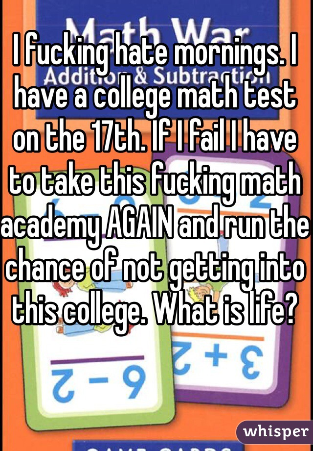 I fucking hate mornings. I have a college math test on the 17th. If I fail I have to take this fucking math academy AGAIN and run the chance of not getting into this college. What is life?