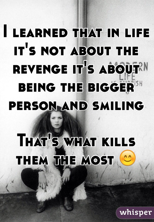 I learned that in life it's not about the revenge it's about being the bigger person and smiling  That's what kills them the most 😊
