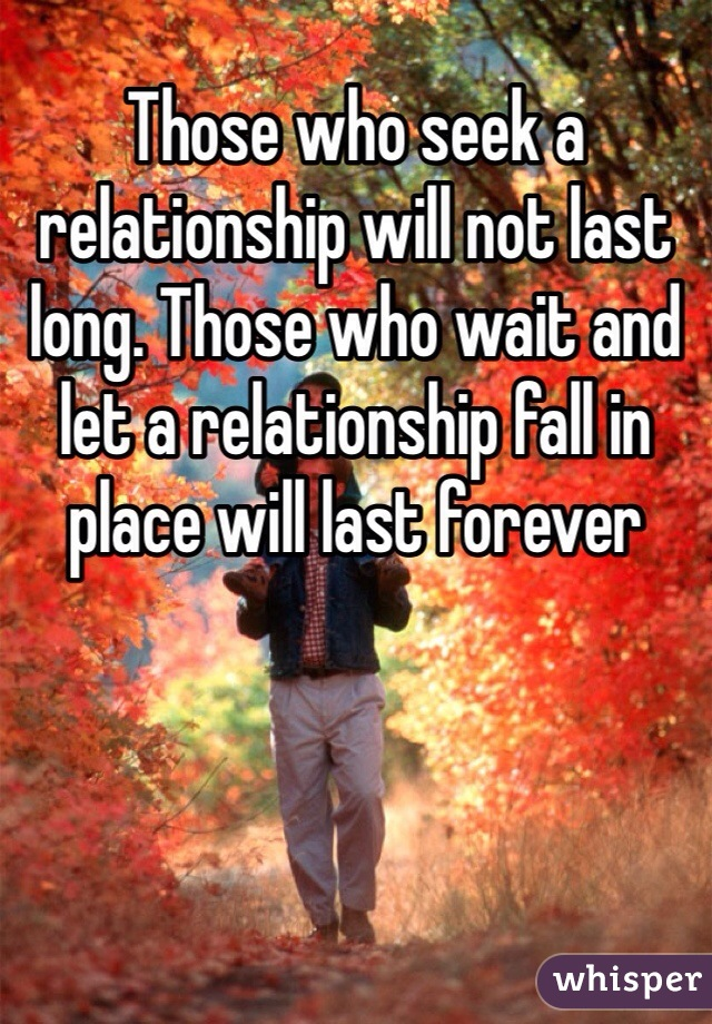 Those who seek a relationship will not last long. Those who wait and let a relationship fall in place will last forever