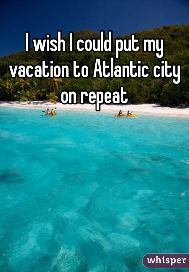I wish I could put my vacation to Atlantic city on repeat