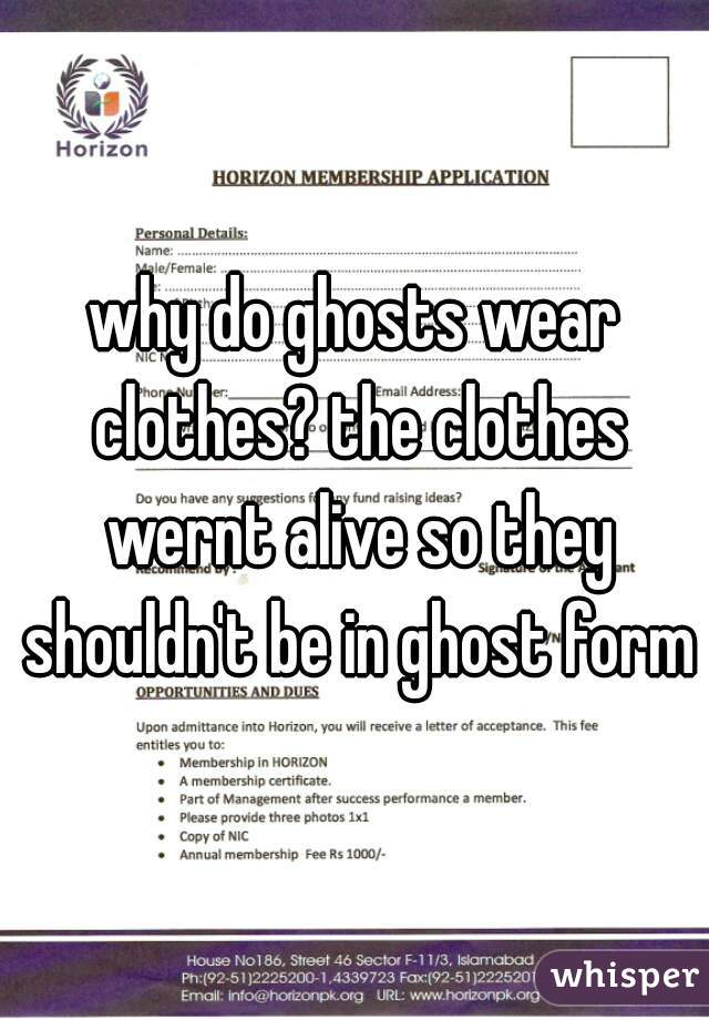 why do ghosts wear clothes? the clothes wernt alive so they shouldn't be in ghost form