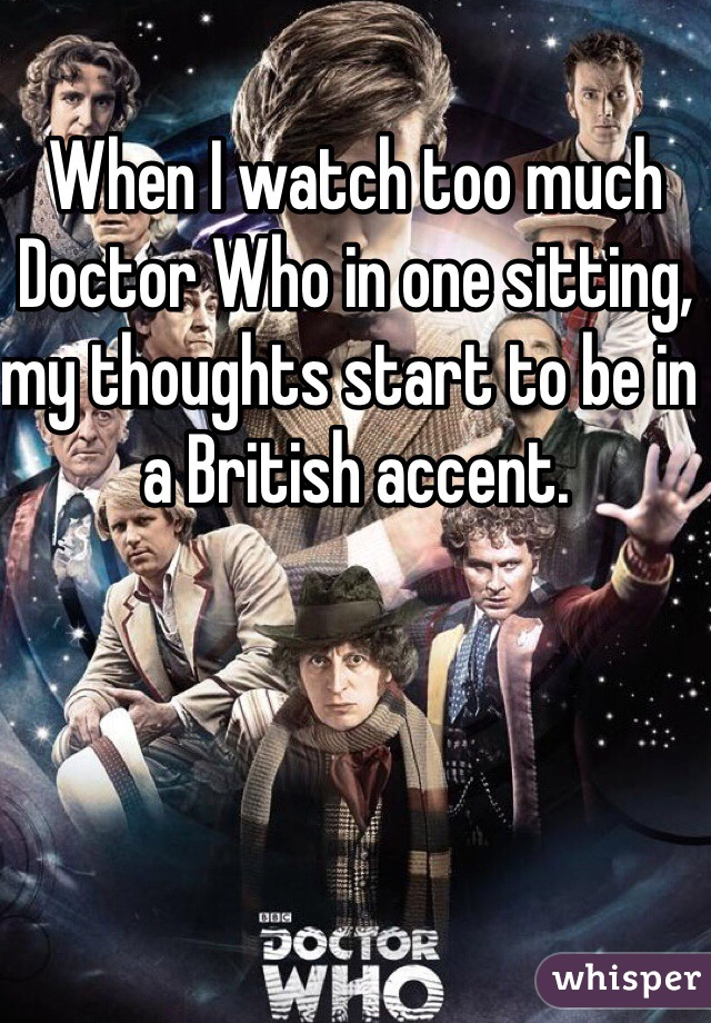 When I watch too much Doctor Who in one sitting, my thoughts start to be in a British accent.