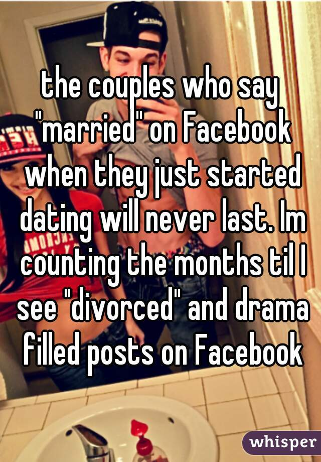 "the couples who say ""married"" on Facebook when they just started dating will never last. Im counting the months til I see ""divorced"" and drama filled posts on Facebook"