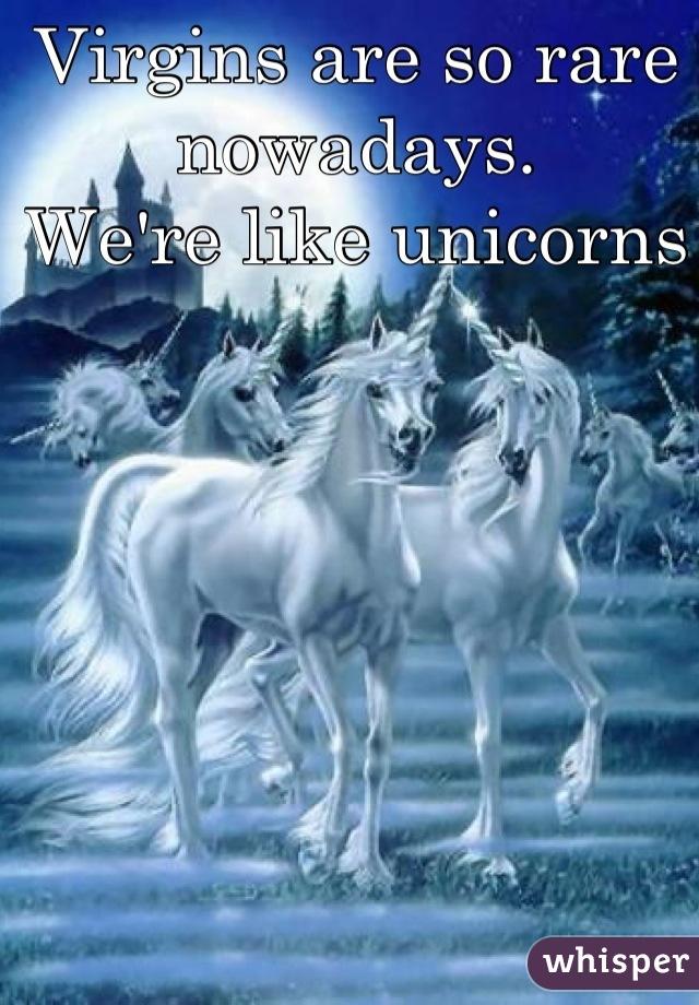Virgins are so rare nowadays. We're like unicorns