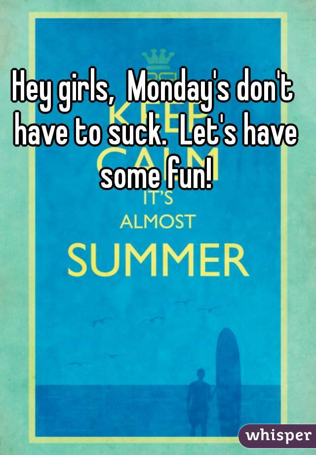 Hey girls,  Monday's don't have to suck.  Let's have some fun!
