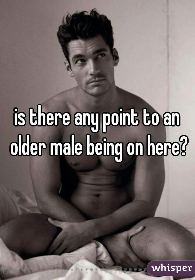 is there any point to an older male being on here?